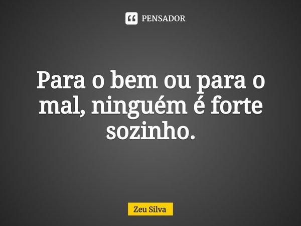Para o bem ou para o mal, ninguém é forte sozinho.... Frase de Zeu Silva.