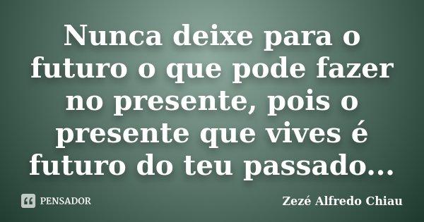 Nunca deixe para o futuro o que pode fazer no presente, pois o presente que vives é futuro do teu passado...... Frase de Zezé Alfredo Chiau.