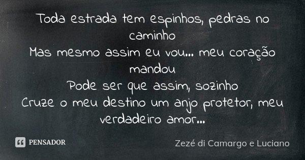 Toda estrada tem espinhos, pedras no caminho Mas mesmo assim eu vou... meu coração mandou Pode ser que assim, sozinho Cruze o meu destino um anjo protetor, meu ... Frase de Zezé di Camargo e Luciano.