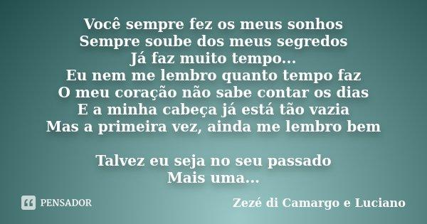 Você sempre fez os meus sonhos Sempre soube dos meus segredos Já faz muito tempo... Eu nem me lembro quanto tempo faz O meu coração não sabe contar os dias E a ... Frase de Zezé di Camargo e Luciano.