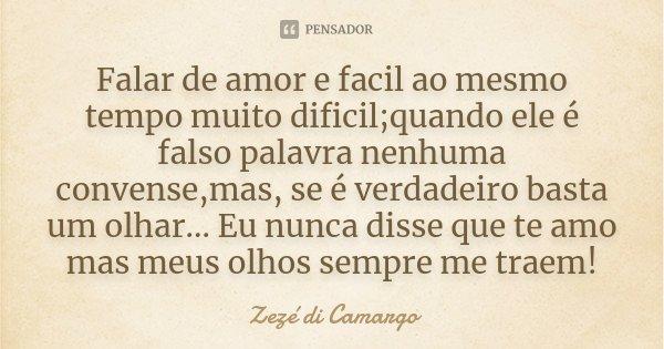 Falar de amor e facil ao mesmo tempo muito dificil;quando ele é falso palavra nenhuma convense,mas, se é verdadeiro basta um olhar... Eu nunca disse que te amo ... Frase de Zezé di Camargo.