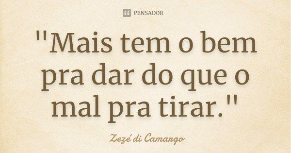 """""""Mais tem o bem pra dar do que o mal pra tirar.""""... Frase de Zezé di Camargo."""
