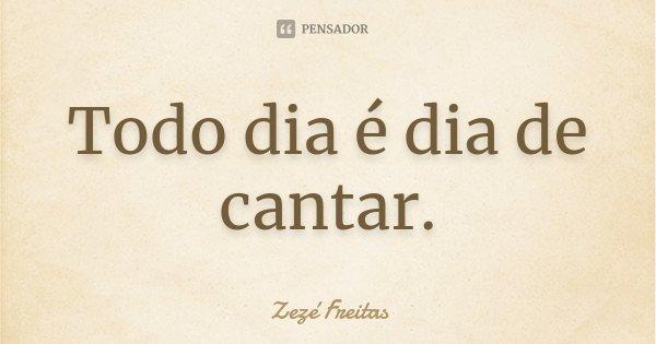 Todo dia é dia de cantar.... Frase de Zezé Freitas.