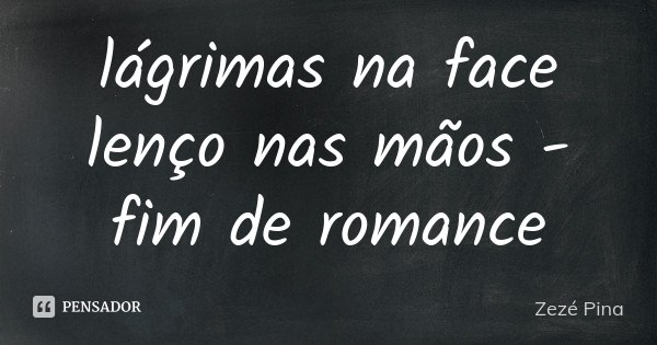 lágrimas na face lenço nas mãos - fim de romance... Frase de Zezé Pina.