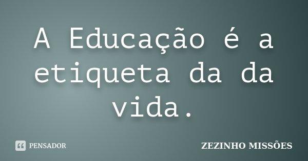 A Educação é a etiqueta da da vida.... Frase de ZEZINHO MISSÕES.