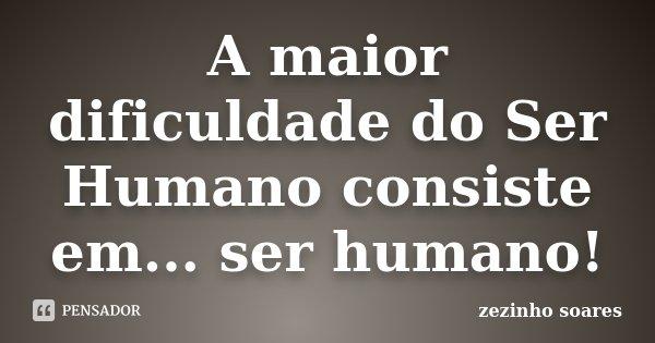 A maior dificuldade do Ser Humano consiste em... ser humano!... Frase de zezinho soares.