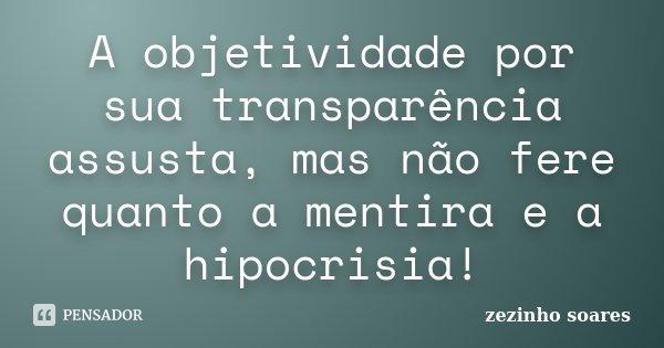 A objetividade por sua transparência assusta, mas não fere quanto a mentira e a hipocrisia!... Frase de zezinho soares.
