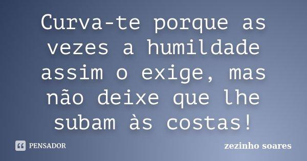 Curva-te porque as vezes a humildade assim o exige, mas não deixe que lhe subam às costas!... Frase de zezinho soares.