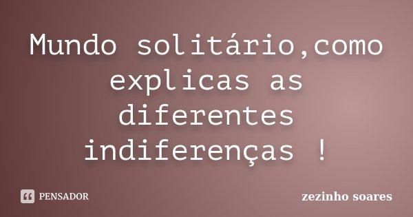 Mundo solitário,como explicas as diferentes indiferenças !... Frase de zezinho soares.