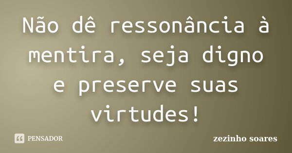 Não dê ressonância à mentira, seja digno e preserve suas virtudes!... Frase de zezinho soares.