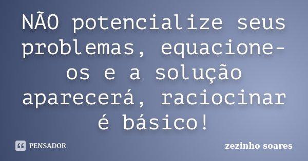 NÃO potencialize seus problemas, equacione-os e a solução aparecerá, raciocinar é básico!... Frase de zezinho soares.