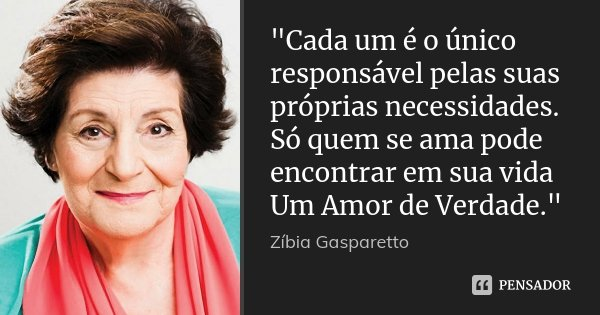 """""""Cada um é o único responsável pelas suas próprias necessidades. Só quem se ama pode encontrar em sua vida Um Amor de Verdade.""""... Frase de Zibia Gasparetto."""