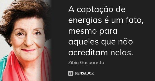 A captação de energias é um fato, mesmo para aqueles que não acreditam nelas.... Frase de Zíbia Gasparetto.