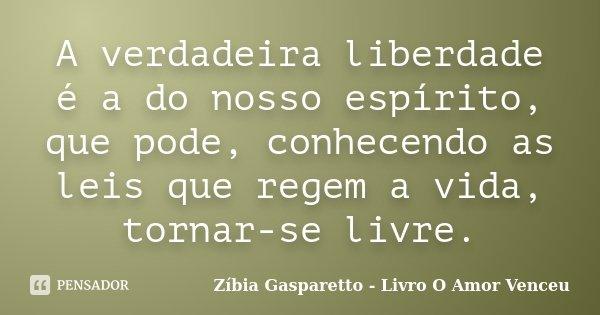A verdadeira liberdade é a do nosso espírito, que pode, conhecendo as leis que regem a vida, tornar-se livre.... Frase de Zíbia Gasparetto - Livro O Amor Venceu.