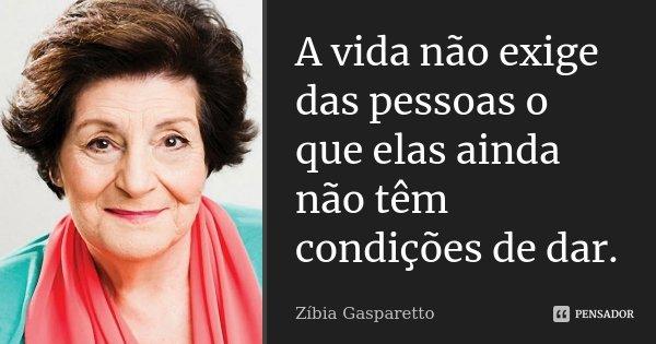 A vida não exige das pessoas o que elas ainda não têm condições de dar.... Frase de Zíbia Gasparetto.