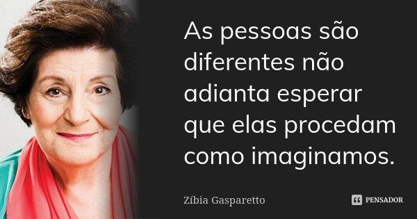As pessoas são diferentes não adianta esperar que elas procedam como imaginamos.... Frase de Zíbia Gasparetto.