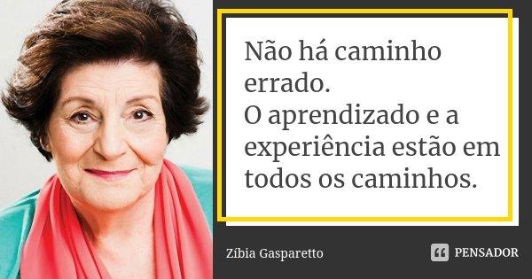 Não há caminho errado. O aprendizado e a experiência estão em todos os caminhos.... Frase de Zíbia Gasparetto.