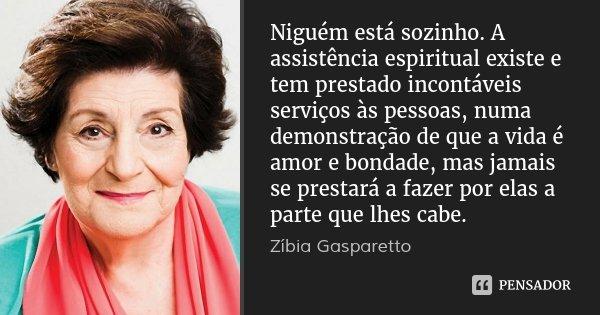 Niguém está sozinho. A assistência espiritual existe e tem prestado incontáveis serviços às pessoas, numa demonstração de que a vida é amor e bondade, mas jamai... Frase de Zíbia Gasparetto.