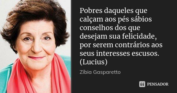 Pobres daqueles que calçam aos pés sábios conselhos dos que desejam sua felicidade, por serem contrários aos seus interesses escusos. (Lucius)... Frase de Zíbia Gasparetto.