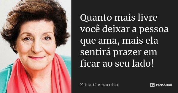 Quanto mais livre você deixar a pessoa que ama, mais ela sentirá prazer em ficar ao seu lado!... Frase de Zíbia Gasparetto.