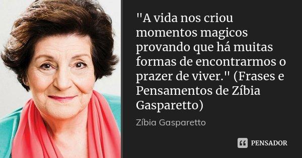 """""""A vida nos criou momentos magicos provando que há muitas formas de encontrarmos o prazer de viver."""" (Frases e Pensamentos de Zíbia Gasparetto)... Frase de Zíbia Gasparetto."""