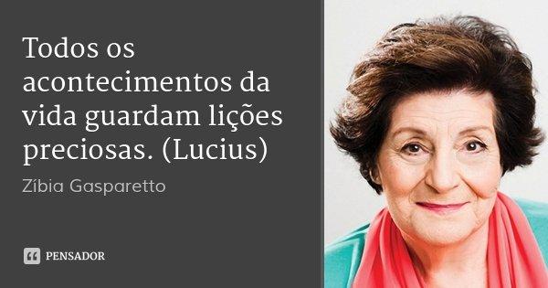 Todos os acontecimentos da vida guardam lições preciosas. (Lucius)... Frase de Zíbia Gasparetto.