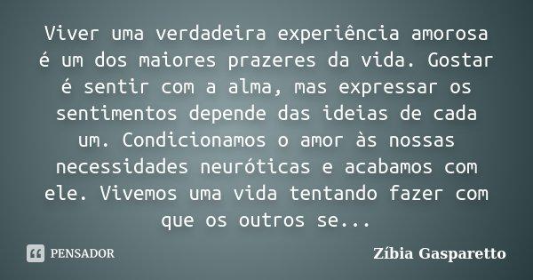 Viver uma verdadeira experiência amorosa é um dos maiores prazeres da vida. Gostar é sentir com a alma, mas expressar os sentimentos depende das idéias de cada ... Frase de Zíbia Gasparetto.