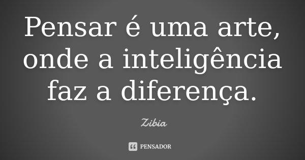Pensar é uma arte, onde a inteligência faz a diferença.... Frase de Zibia.