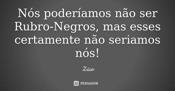 Nós poderíamos não ser Rubro-Negros, mas esses certamente não seriamos nós!... Frase de Zico.