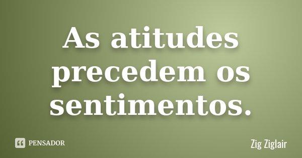 As atitudes precedem os sentimentos.... Frase de Zig Ziglair.