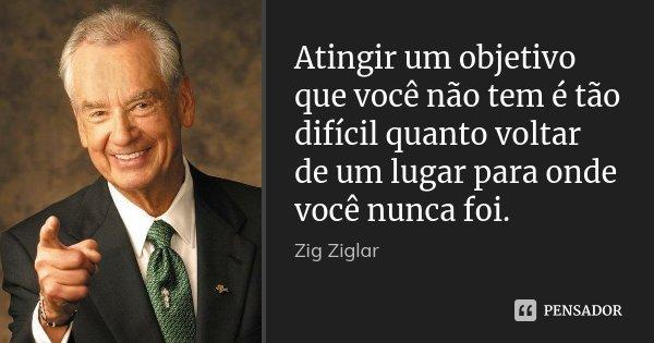 Atingir um objetivo que você não tem é tão difícil quanto voltar de um lugar para onde você nunca foi.... Frase de Zig Ziglar.