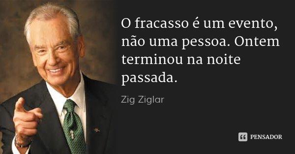 O fracasso é um evento, não uma pessoa. Ontem terminou na noite passada.... Frase de Zig Ziglar.