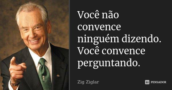 Você não convence ninguém dizendo. Você convence perguntando.... Frase de Zig Ziglar.