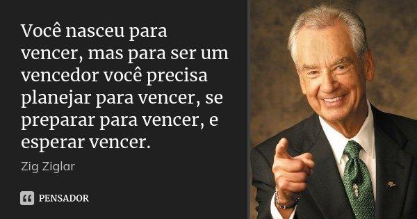 Você nasceu para vencer, mas para ser um vencedor você precisa planejar para vencer, se preparar para vencer, e esperar vencer.... Frase de Zig Ziglar.