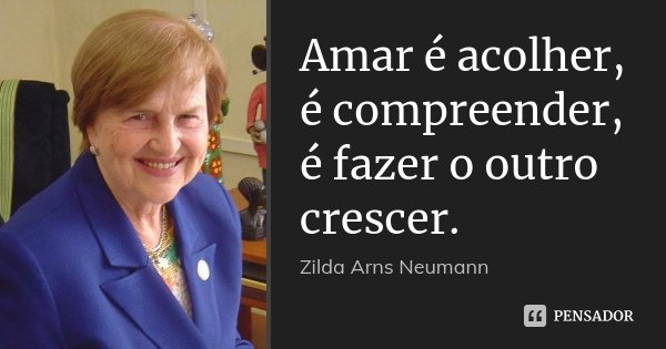 Amar é acolher, é compreender, é fazer o outro crescer.... Frase de Zilda Arns Neumann.