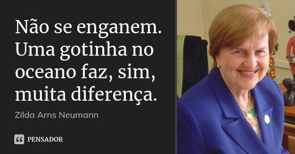 Não se enganem. Uma gotinha no oceano faz, sim, muita diferença.... Frase de Zilda Arns Neumann.