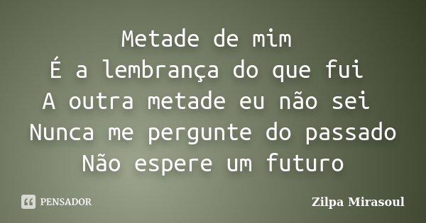 Metade de mim É a lembrança do que fui A outra metade eu não sei Nunca me pergunte do passado Não espere um futuro... Frase de Zilpa Mirasoul.