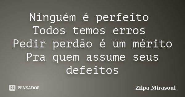 Ninguém é perfeito Todos temos erros Pedir perdão é um mérito Pra quem assume seus defeitos... Frase de Zilpa Mirasoul.
