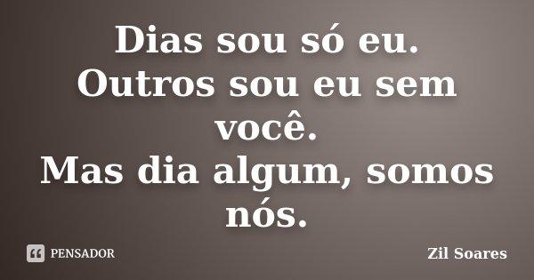 Dias sou só eu. Outros sou eu sem você. Mas dia algum, somos nós.... Frase de Zil Soares.