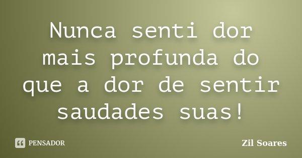 Nunca senti dor mais profunda do que a dor de sentir saudades suas!... Frase de Zil Soares.
