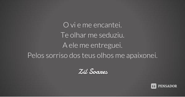 O vi e me encantei. Te olhar me seduziu. A ele me entreguei. Pelos sorriso dos teus olhos me apaixonei.... Frase de Zil Soares.