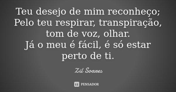 Teu desejo de mim reconheço; Pelo teu respirar, transpiração, tom de voz, olhar. Já o meu é fácil, é só estar perto de ti.... Frase de Zil Soares.