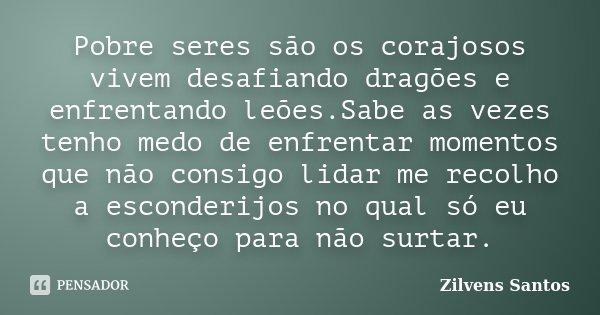 Pobre seres são os corajosos vivem desafiando dragões e enfrentando leões.Sabe as vezes tenho medo de enfrentar momentos que não consigo lidar me recolho a esco... Frase de Zilvens Santos.