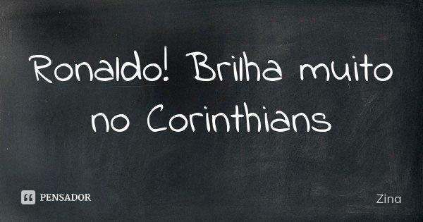 Ronaldo! Brilha muito no Corinthians... Frase de Zina.