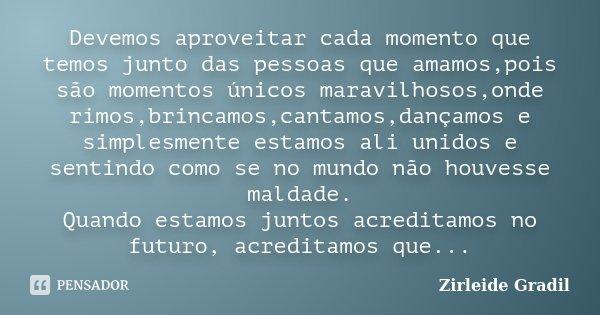 Devemos aproveitar cada momento que temos junto das pessoas que amamos,pois  são momentos únicos 721fb0b463