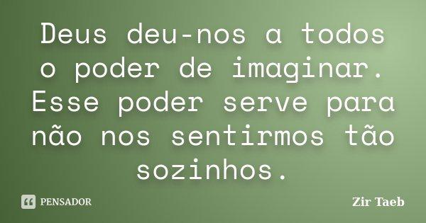 Deus deu-nos a todos o poder de imaginar. Esse poder serve para não nos sentirmos tão sozinhos.... Frase de Zir Taeb.