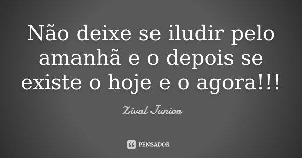 Não deixe se iludir pelo amanhã e o depois se existe o hoje e o agora!!!... Frase de Zival Junior.