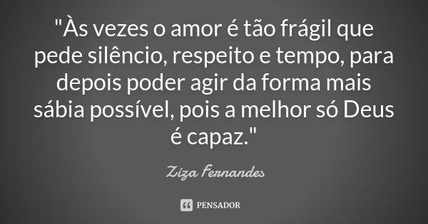 """""""Às vezes o amor é tão frágil que pede silêncio, respeito e tempo, para depois poder agir da forma mais sábia possível, pois a melhor só Deus é capaz.&quot... Frase de Ziza Fernandes."""