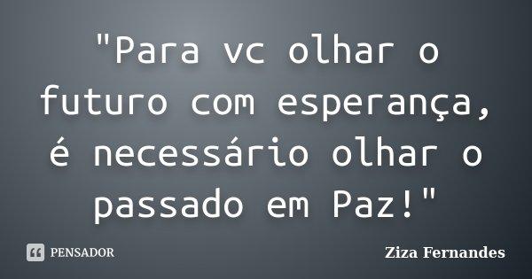 """""""Para vc olhar o futuro com esperança, é necessário olhar o passado em Paz!""""... Frase de Ziza Fernandes."""