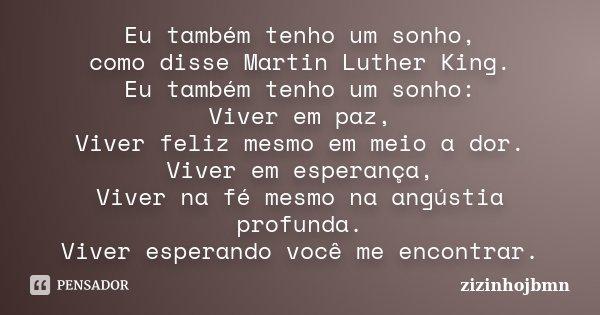Eu também tenho um sonho, como disse Martin Luther King. Eu também tenho um sonho: Viver em paz, Viver feliz mesmo em meio a dor. Viver em esperança, Viver na f... Frase de zizinhojbmn.
